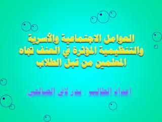 ملخص دراسة العوامل الاجتماعية والأسرية والتنظيمية المؤثرة في العنف بدر لافي الصالحي2007.ppt